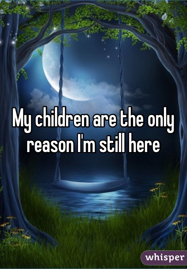 My children are the only reason I'm still here