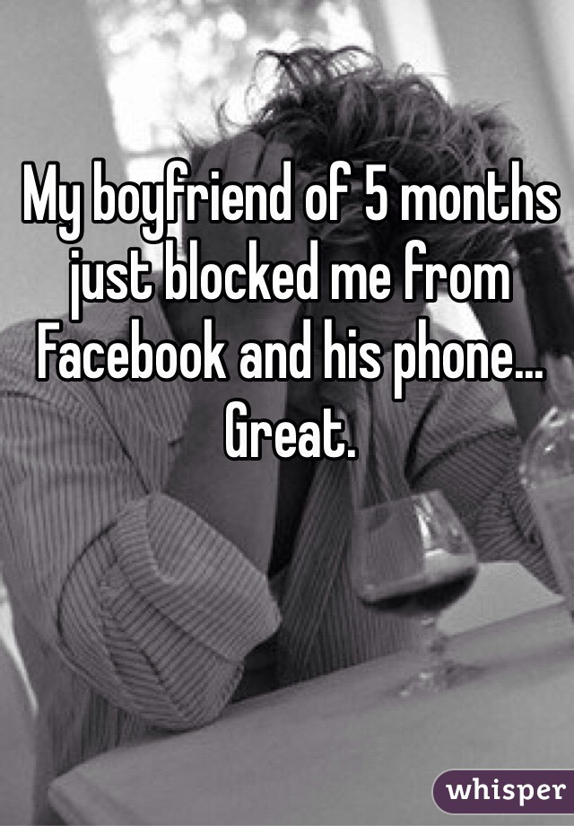My boyfriend of 5 months just blocked me from Facebook and his phone... Great.