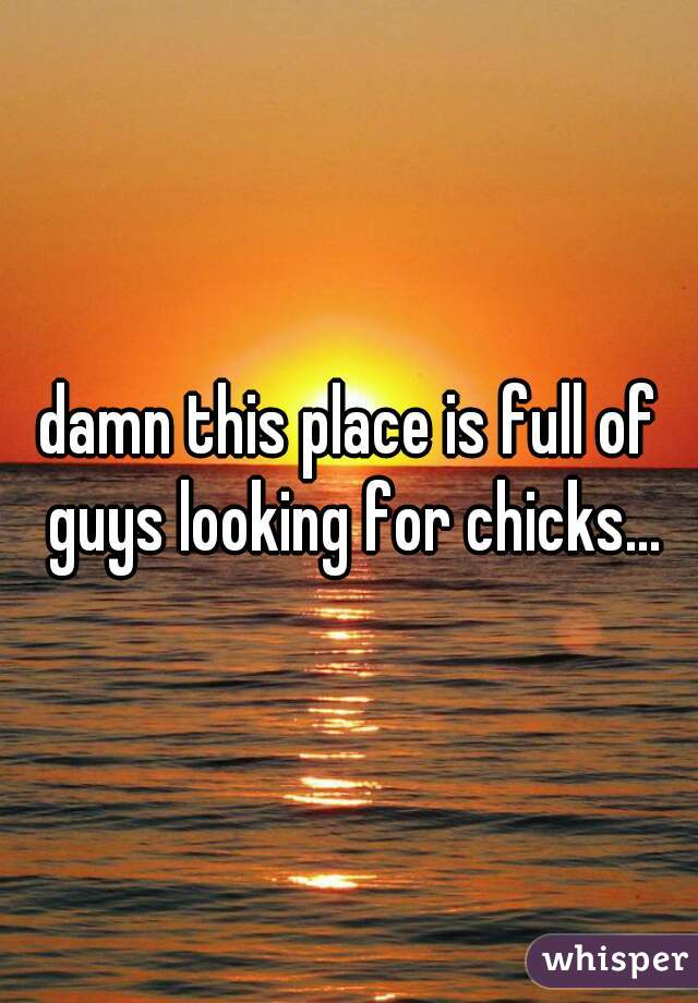 damn this place is full of guys looking for chicks...