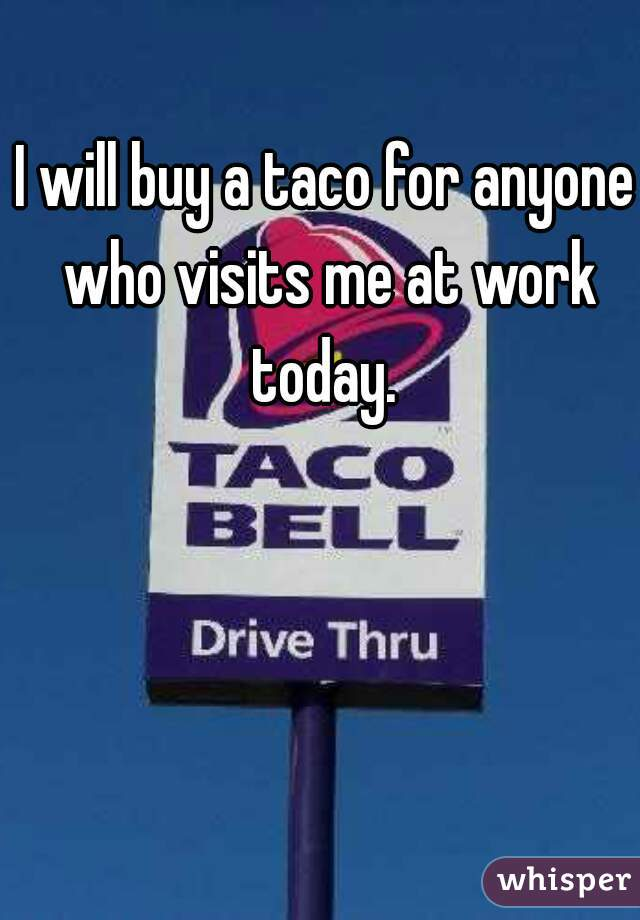 I will buy a taco for anyone who visits me at work today.