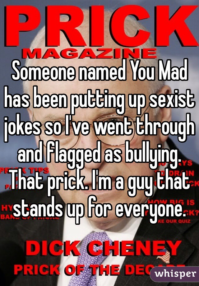Someone named You Mad has been putting up sexist jokes so I've went through and flagged as bullying. That prick. I'm a guy that stands up for everyone.