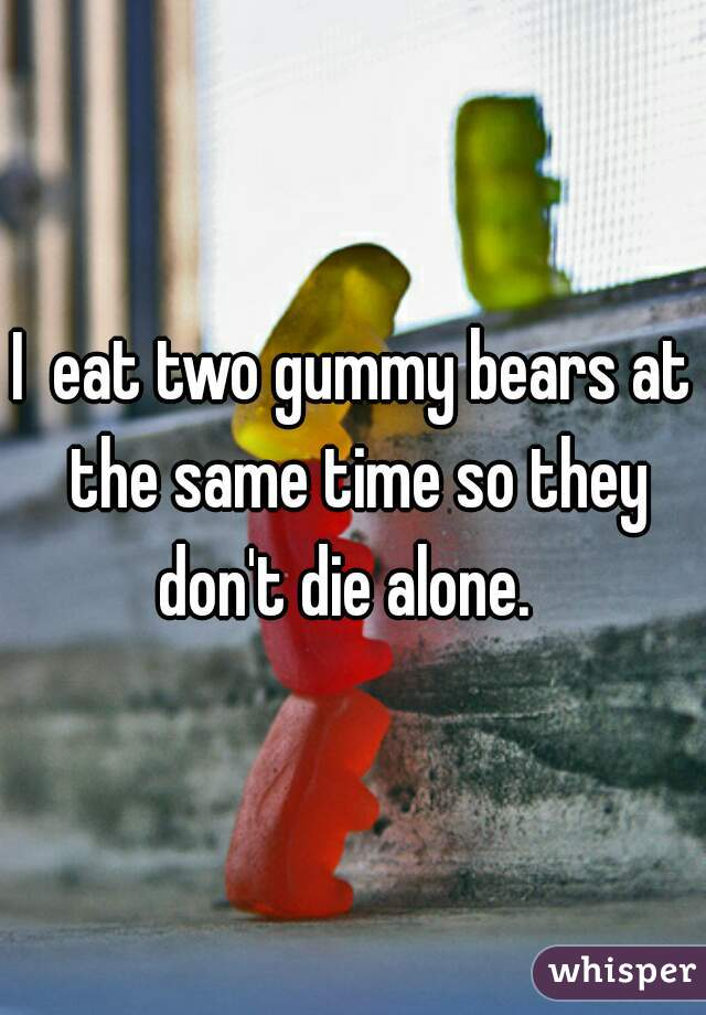 I  eat two gummy bears at the same time so they don't die alone.