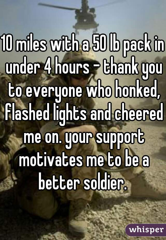 10 miles with a 50 lb pack in under 4 hours - thank you to everyone who honked, flashed lights and cheered me on. your support motivates me to be a better soldier.