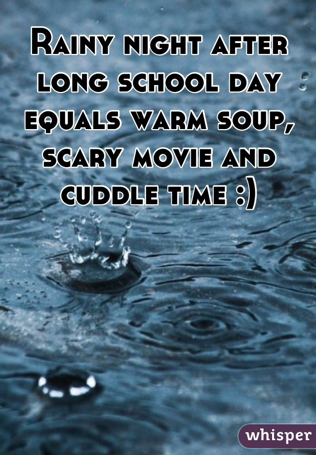 Rainy night after long school day equals warm soup, scary movie and cuddle time :)
