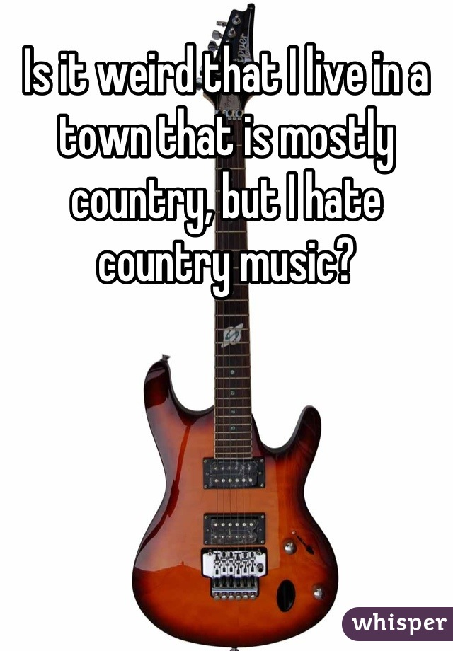 Is it weird that I live in a town that is mostly country, but I hate country music?