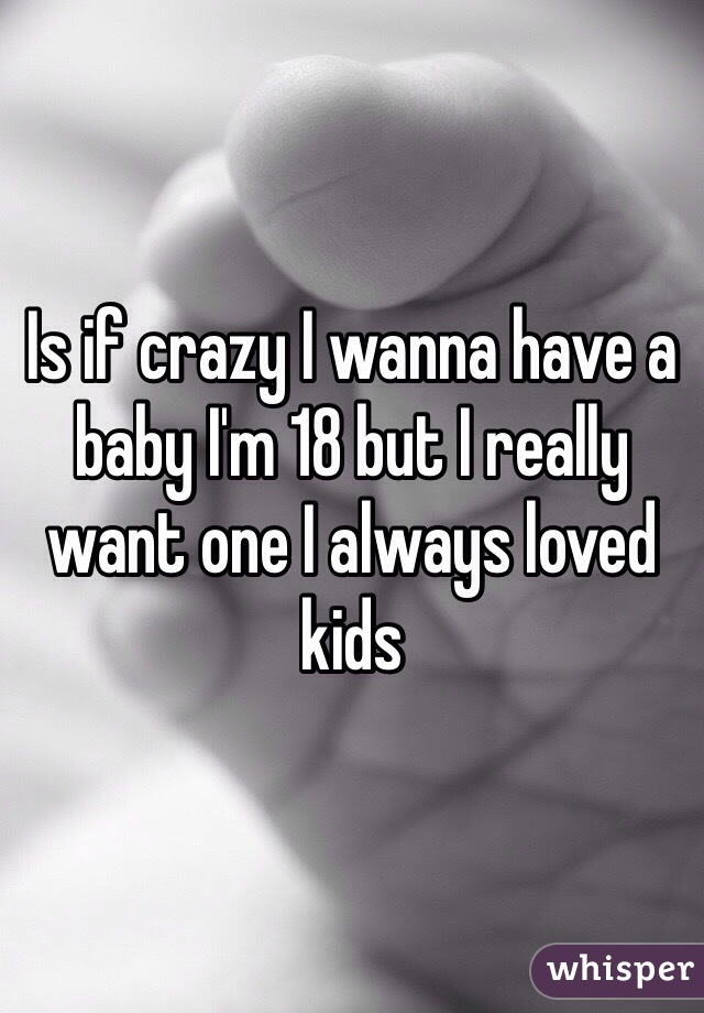 Is if crazy I wanna have a baby I'm 18 but I really want one I always loved kids