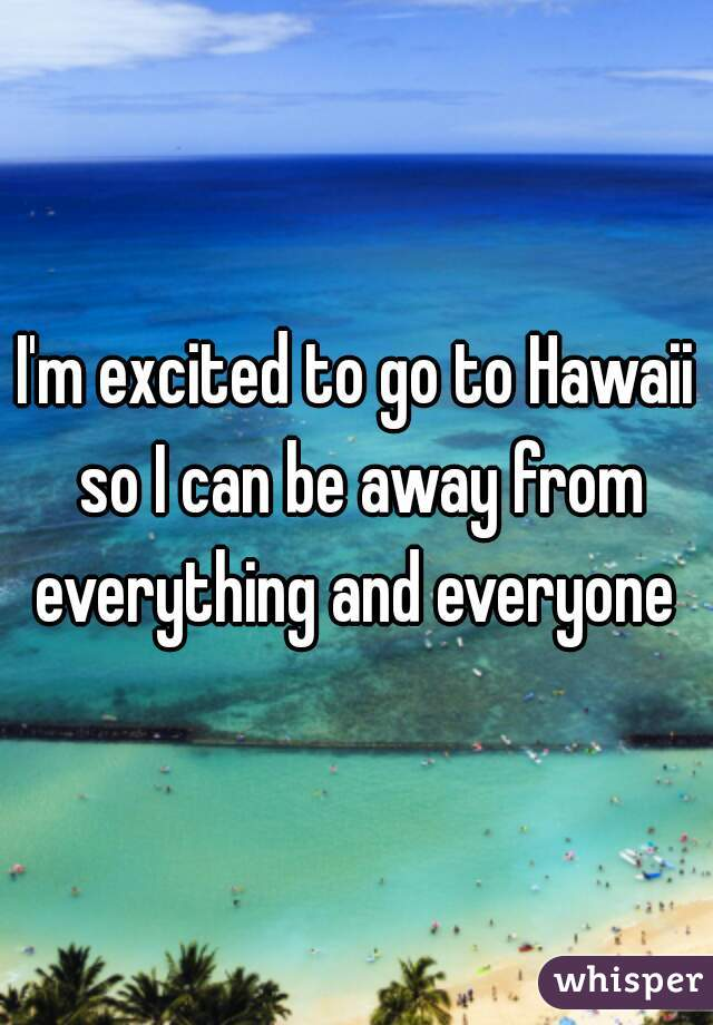 I'm excited to go to Hawaii so I can be away from everything and everyone