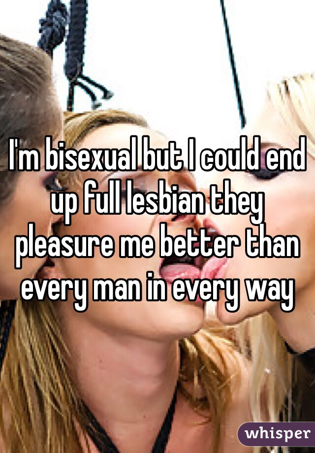 I'm bisexual but I could end up full lesbian they pleasure me better than every man in every way