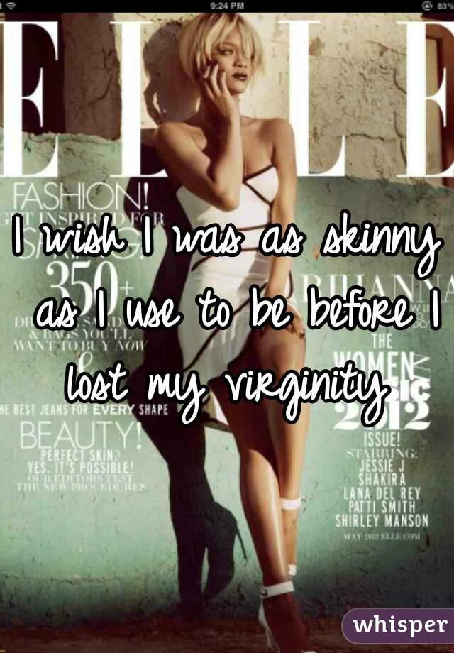 I wish I was as skinny as I use to be before I lost my virginity