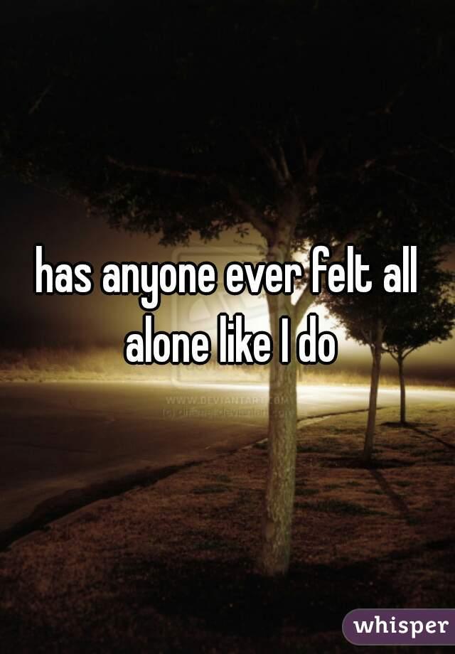 has anyone ever felt all alone like I do