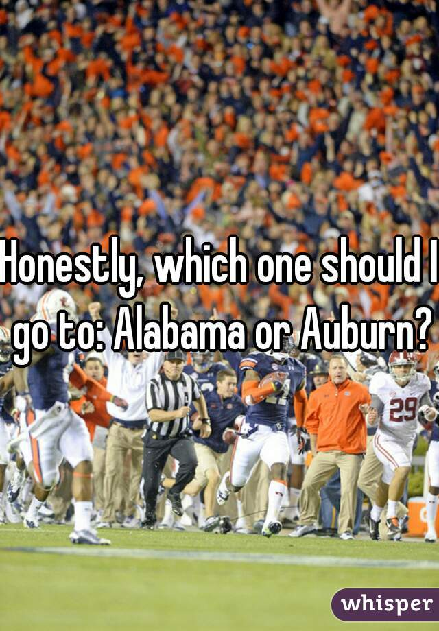 Honestly, which one should I go to: Alabama or Auburn?