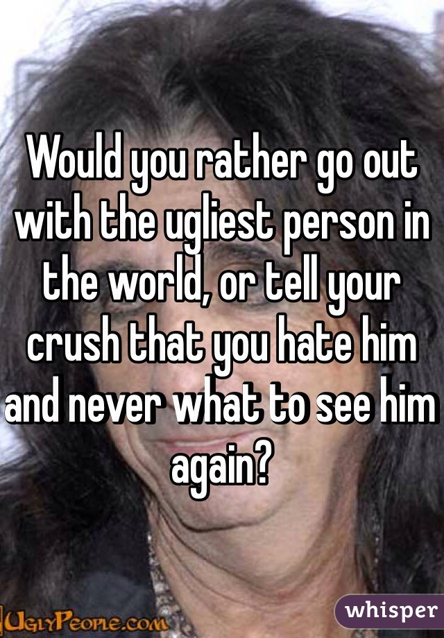 Would you rather go out with the ugliest person in the world, or tell your crush that you hate him and never what to see him again?