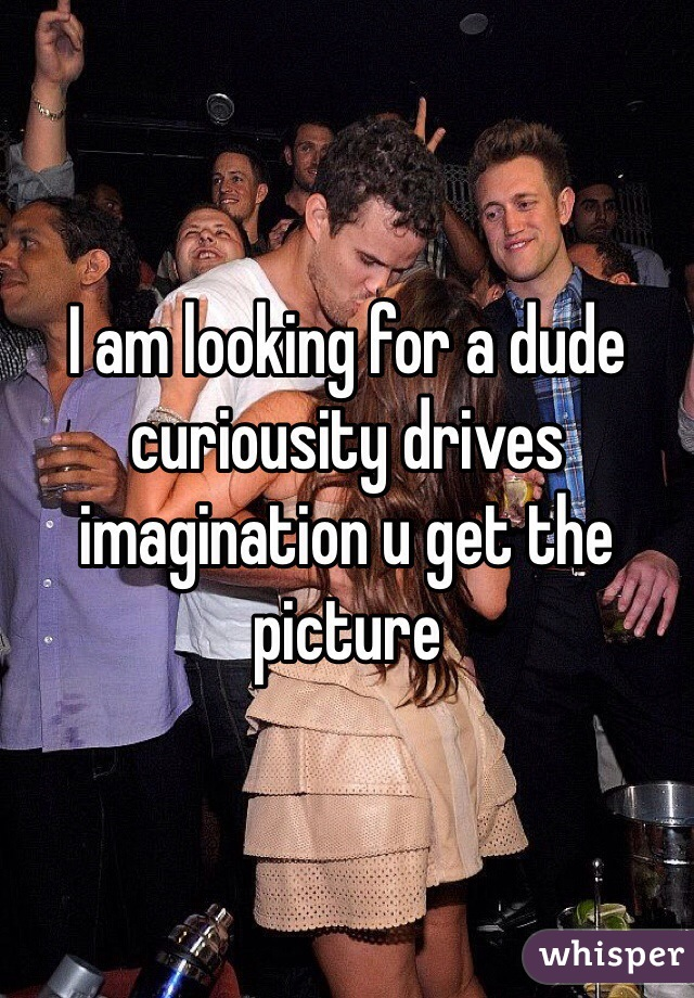 I am looking for a dude curiousity drives imagination u get the picture