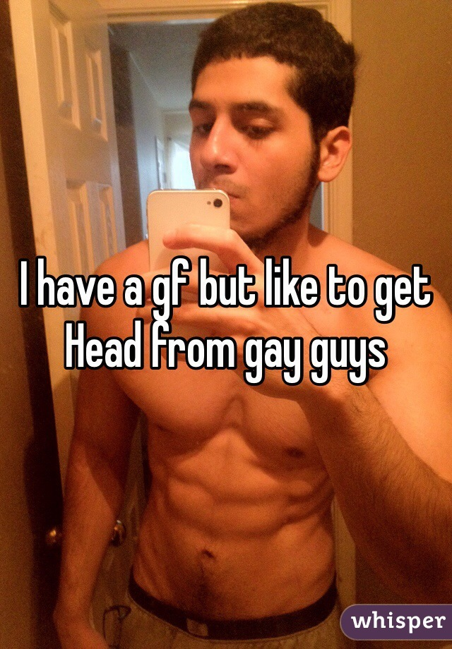 I have a gf but like to get Head from gay guys