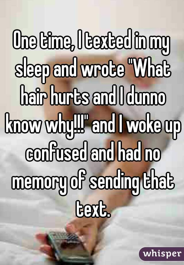 """One time, I texted in my sleep and wrote """"What hair hurts and I dunno know why!!!"""" and I woke up confused and had no memory of sending that text."""