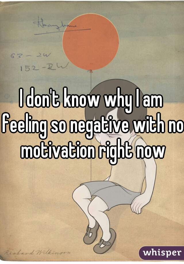 I don't know why I am feeling so negative with no motivation right now