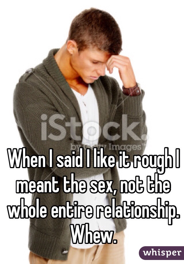 When I said I like it rough I meant the sex, not the whole entire relationship. Whew.