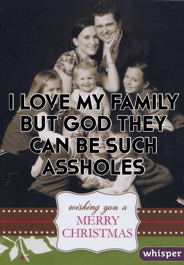 I LOVE MY FAMILY BUT GOD THEY CAN BE SUCH ASSHOLES