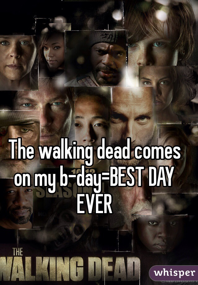 The walking dead comes on my b-day=BEST DAY EVER