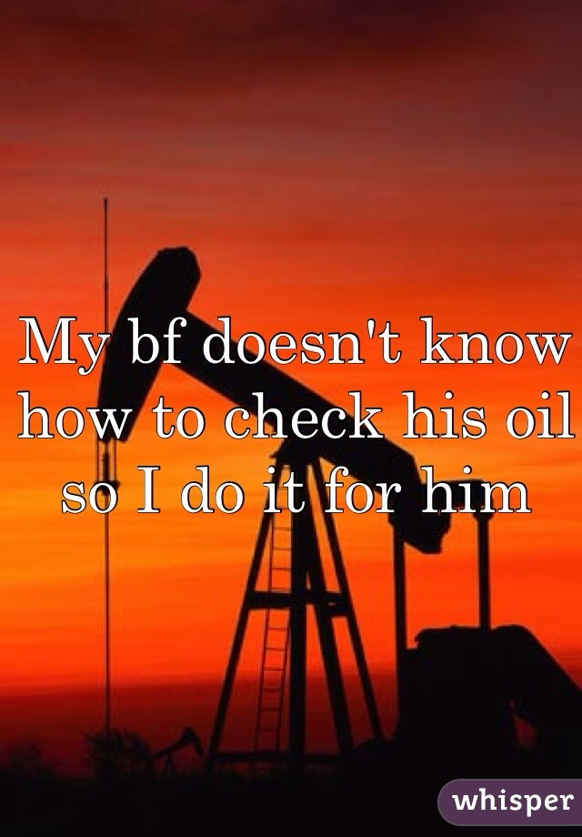 My bf doesn't know how to check his oil so I do it for him