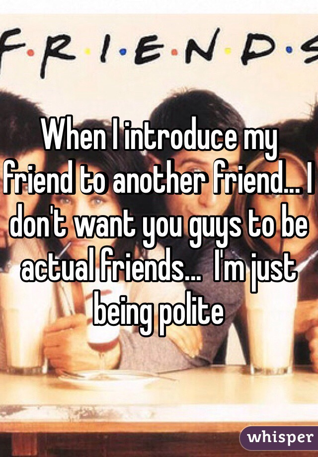 When I introduce my friend to another friend... I don't want you guys to be actual friends...  I'm just being polite