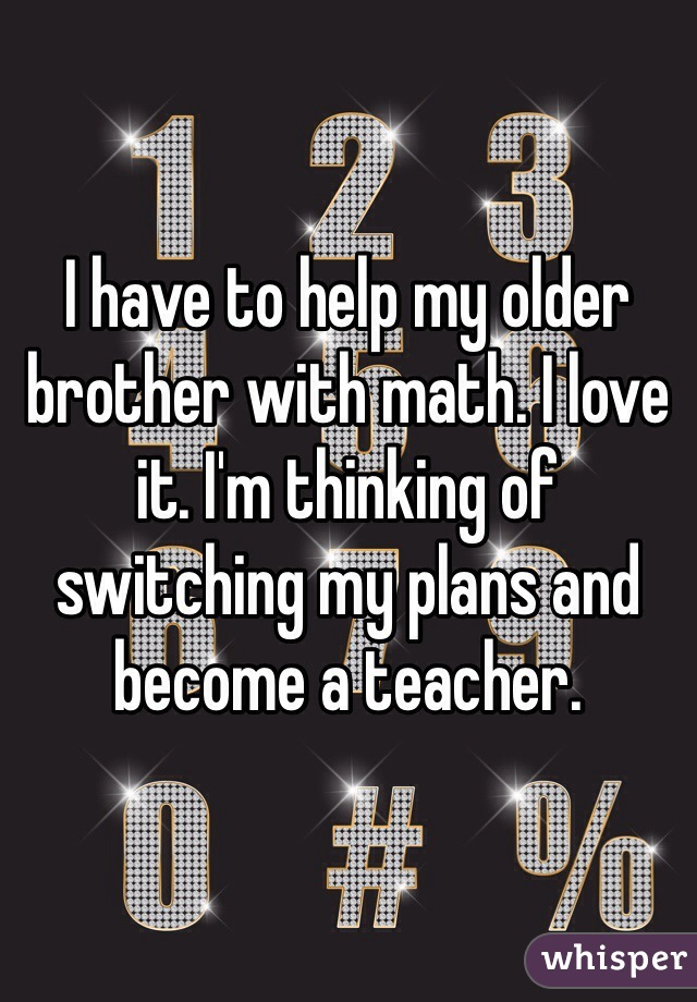 I have to help my older brother with math. I love it. I'm thinking of switching my plans and become a teacher.