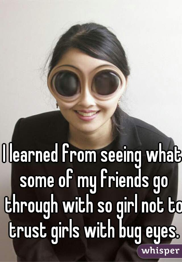 I learned from seeing what some of my friends go through with so girl not to trust girls with bug eyes.
