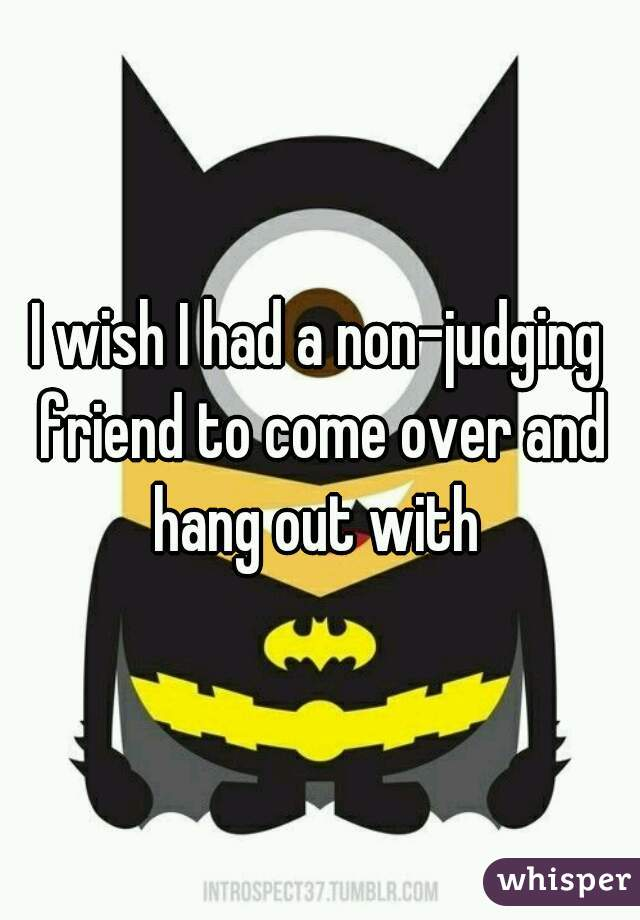 I wish I had a non-judging friend to come over and hang out with