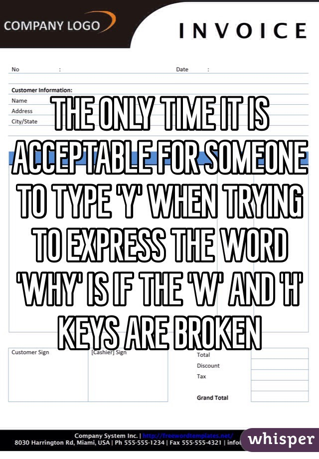 THE ONLY TIME IT IS ACCEPTABLE FOR SOMEONE TO TYPE 'Y' WHEN TRYING TO EXPRESS THE WORD 'WHY' IS IF THE 'W' AND 'H' KEYS ARE BROKEN