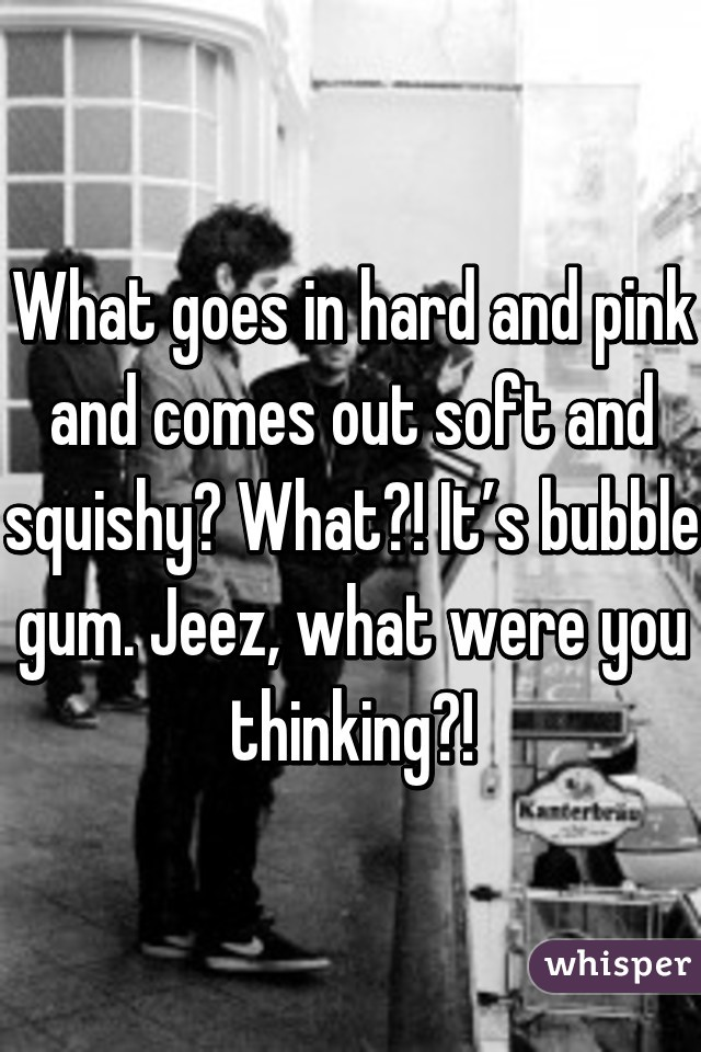 What goes in hard and pink and comes out soft and squishy? What?! It's bubble gum. Jeez, what were you thinking?!