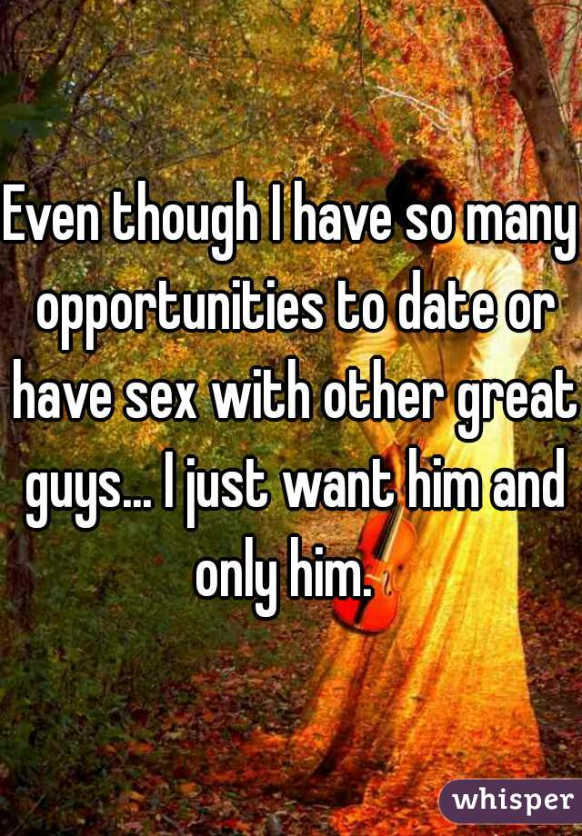Even though I have so many opportunities to date or have sex with other great guys... I just want him and only him.