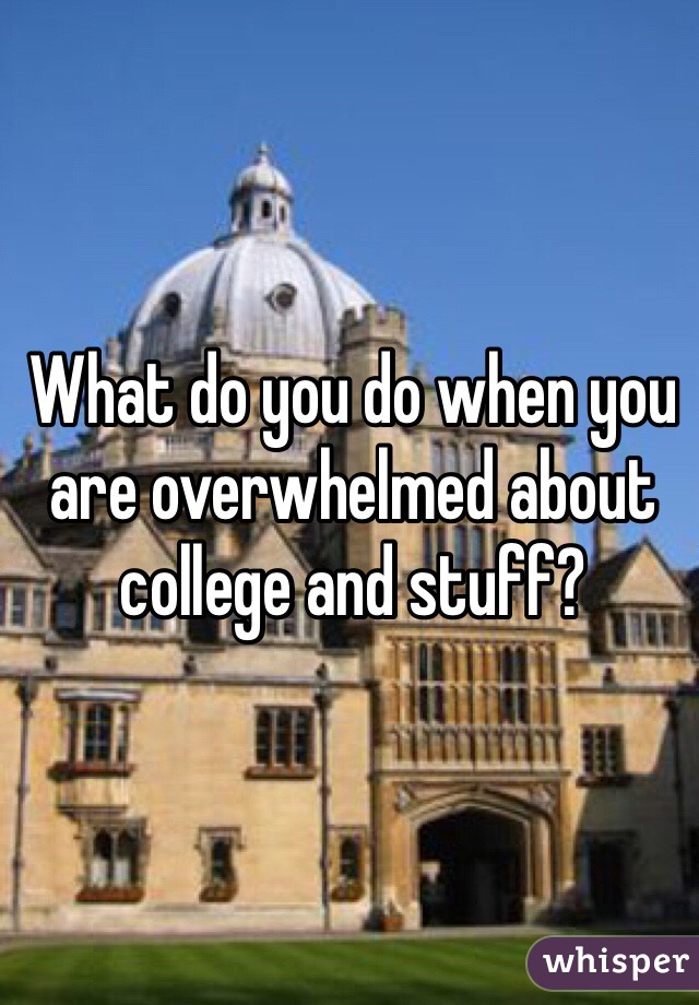 What do you do when you are overwhelmed about college and stuff?