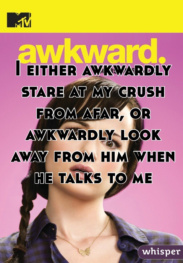 I either awkwardly stare at my crush from afar, or awkwardly look away from him when he talks to me