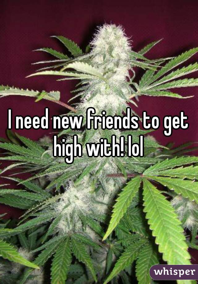 I need new friends to get high with! lol