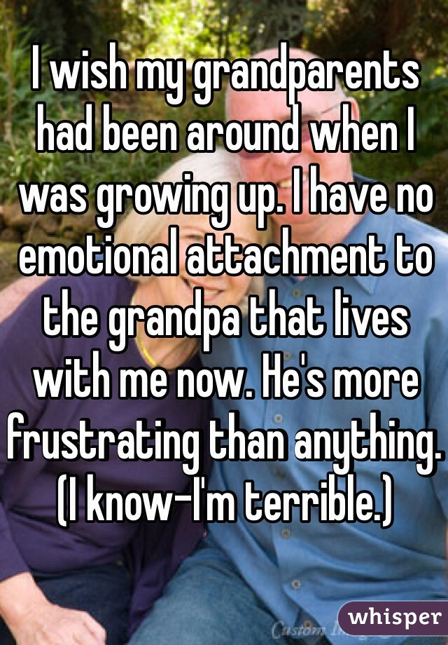 I wish my grandparents had been around when I was growing up. I have no emotional attachment to the grandpa that lives with me now. He's more frustrating than anything. (I know-I'm terrible.)