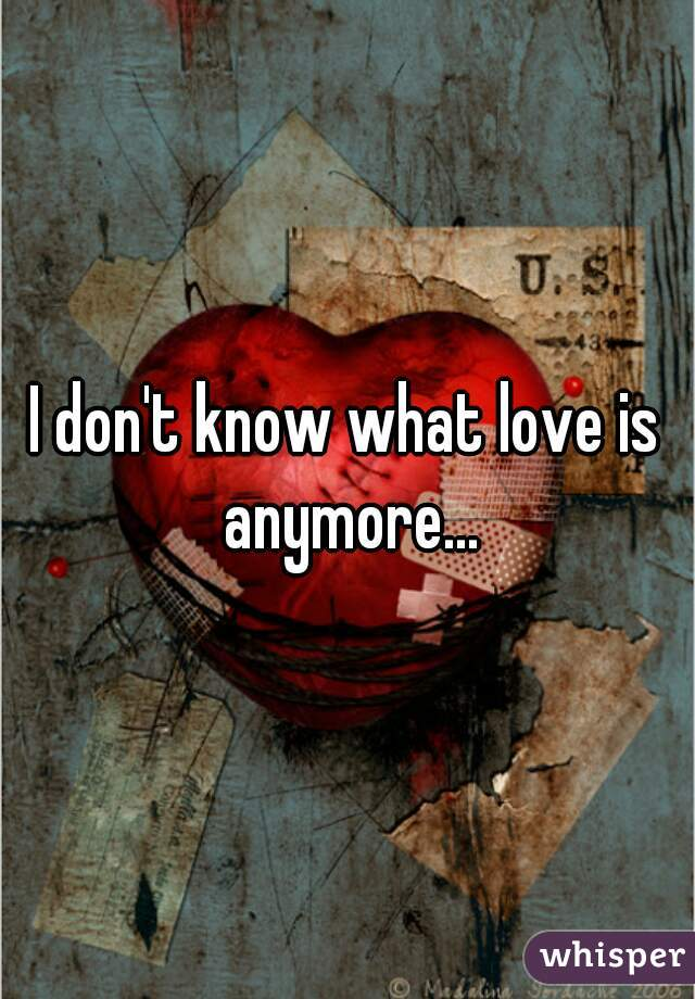 I don't know what love is anymore...