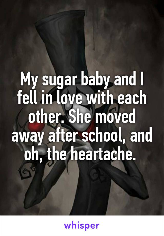 My sugar baby and I fell in love with each other. She moved away after school, and oh, the heartache.