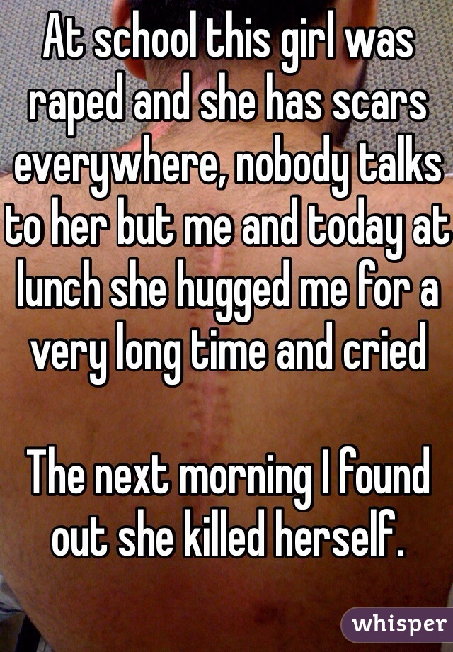 At school this girl was raped and she has scars everywhere, nobody talks to her but me and today at lunch she hugged me for a very long time and cried   The next morning I found out she killed herself.