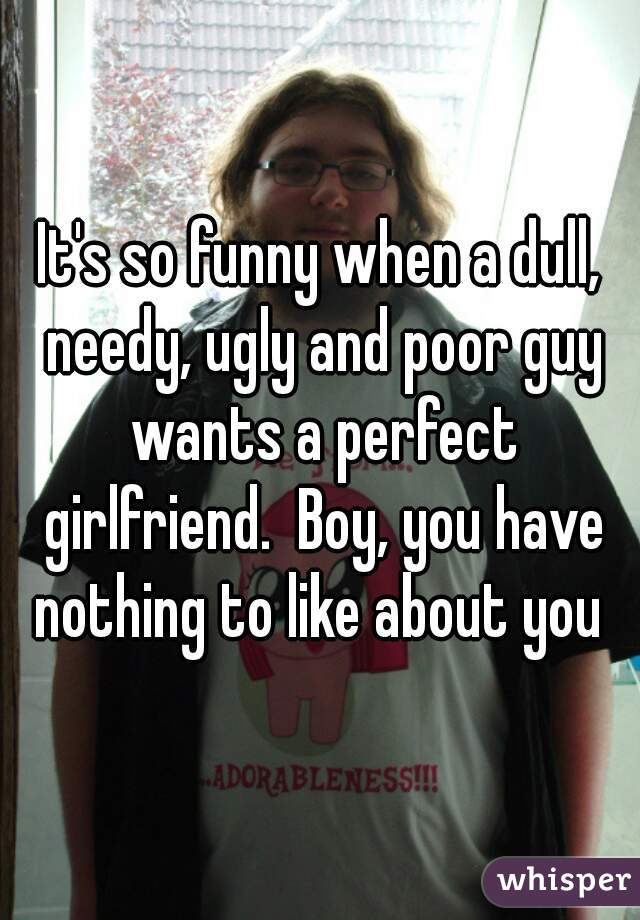 It's so funny when a dull, needy, ugly and poor guy wants a perfect girlfriend.  Boy, you have nothing to like about you