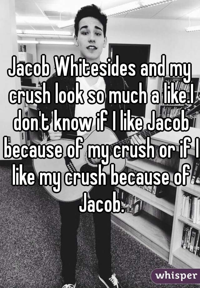 Jacob Whitesides and my crush look so much a like.I don't know if I like Jacob because of my crush or if I like my crush because of Jacob.