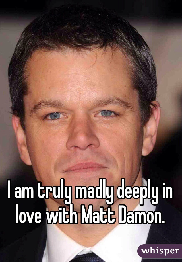 I am truly madly deeply in love with Matt Damon.