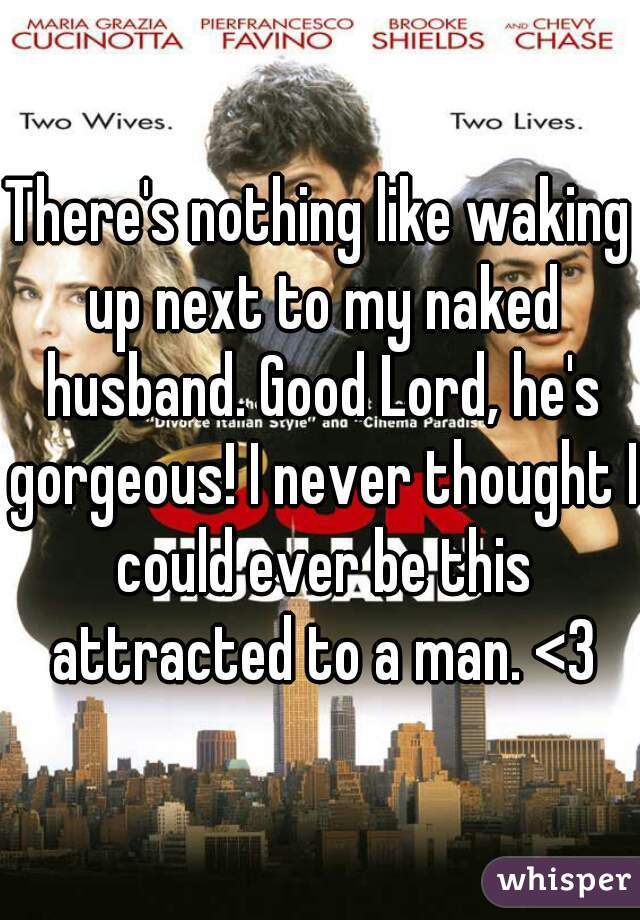 There's nothing like waking up next to my naked husband. Good Lord, he's gorgeous! I never thought I could ever be this attracted to a man. <3