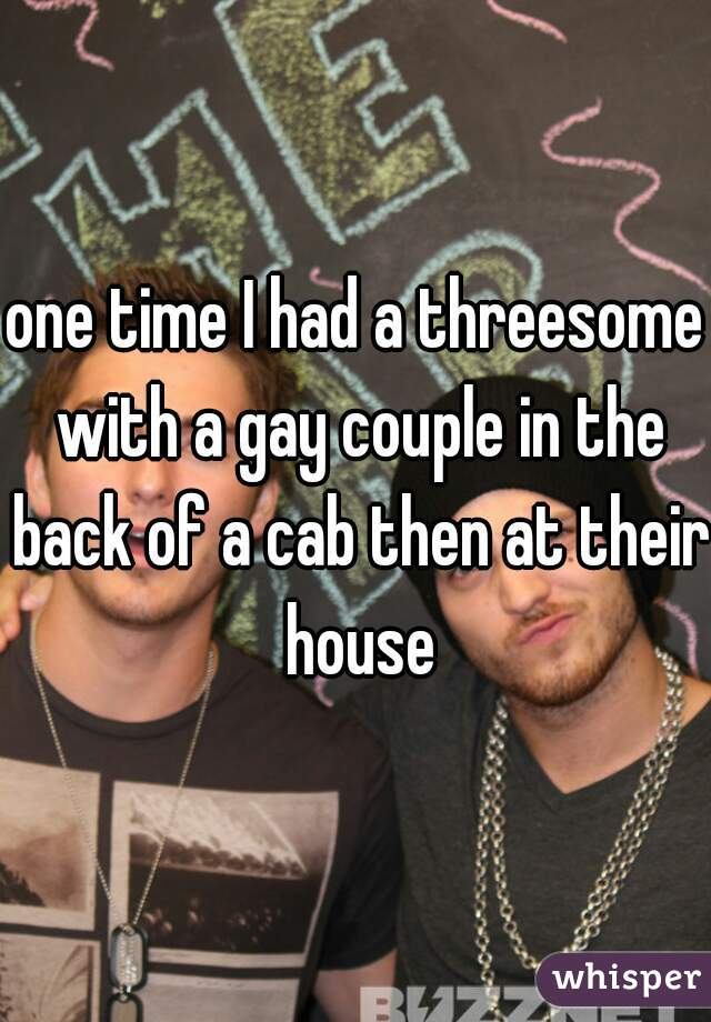 one time I had a threesome with a gay couple in the back of a cab then at their house