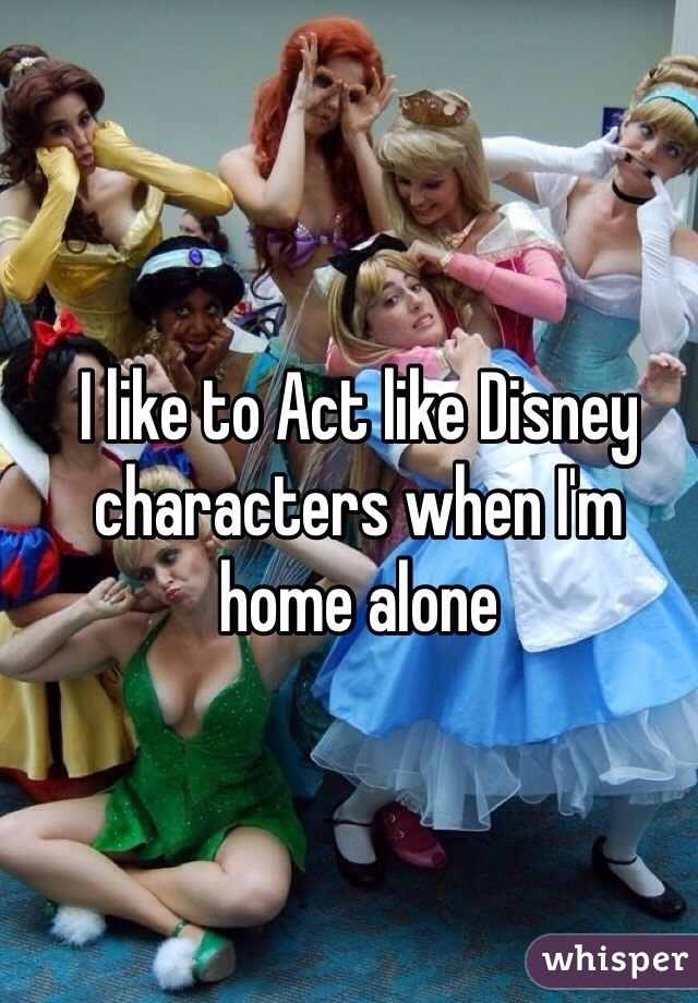 I like to Act like Disney characters when I'm home alone