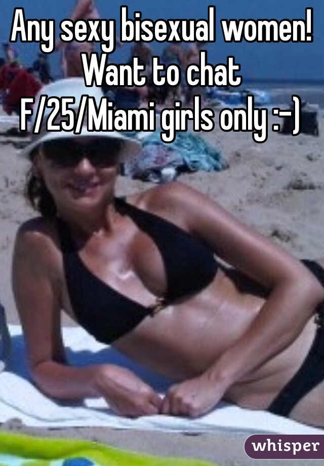 Any sexy bisexual women! Want to chat F/25/Miami girls only :-)