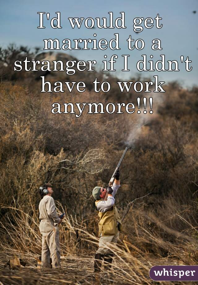 I'd would get married to a stranger if I didn't have to work anymore!!!