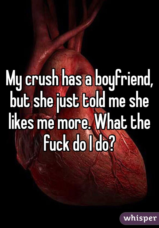 My crush has a boyfriend, but she just told me she likes me more. What the fuck do I do?