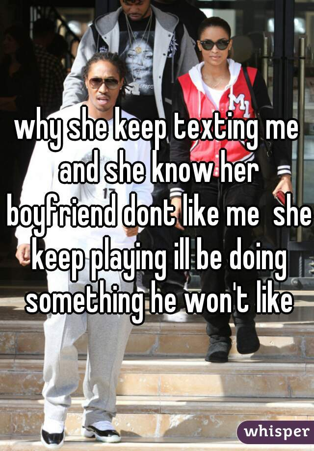 why she keep texting me and she know her boyfriend dont like me  she keep playing ill be doing something he won't like
