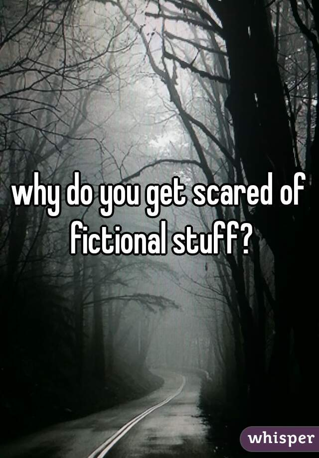 why do you get scared of fictional stuff?