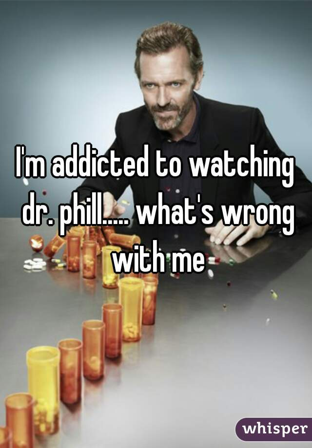 I'm addicted to watching dr. phill..... what's wrong with me
